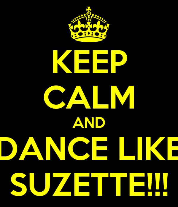KEEP CALM AND DANCE LIKE SUZETTE!!!