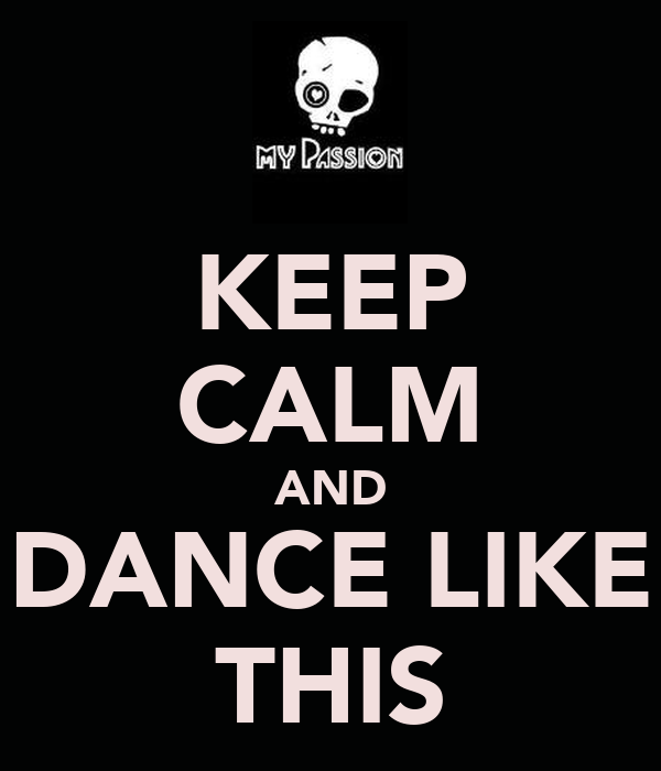 KEEP CALM AND DANCE LIKE THIS