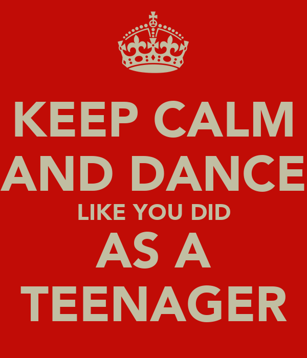 KEEP CALM AND DANCE LIKE YOU DID AS A TEENAGER