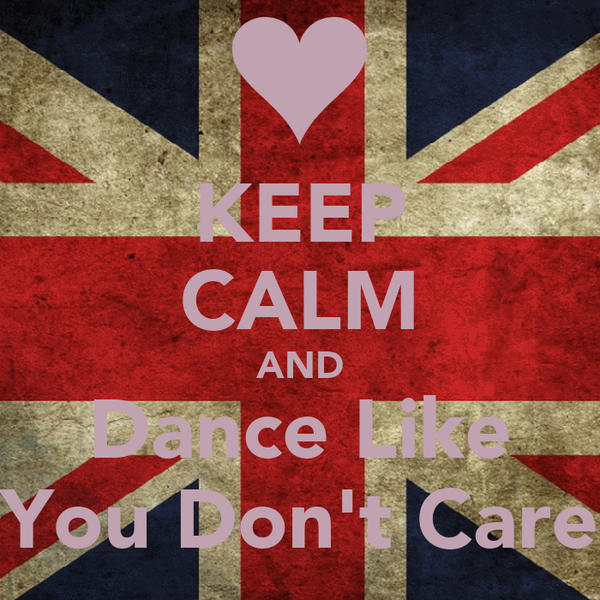 KEEP CALM AND Dance Like You Don't Care