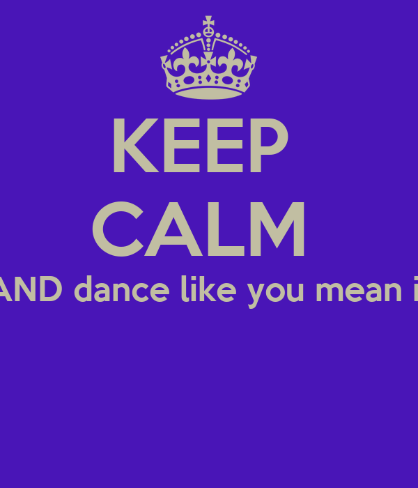 KEEP  CALM  AND dance like you mean it