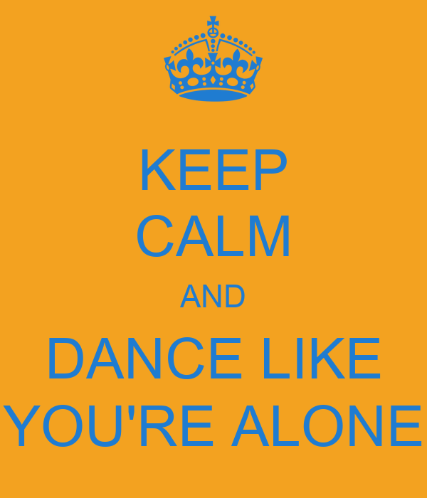 KEEP CALM AND DANCE LIKE YOU'RE ALONE