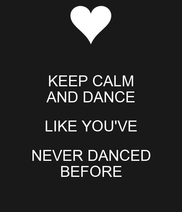 KEEP CALM AND DANCE LIKE YOU'VE NEVER DANCED BEFORE
