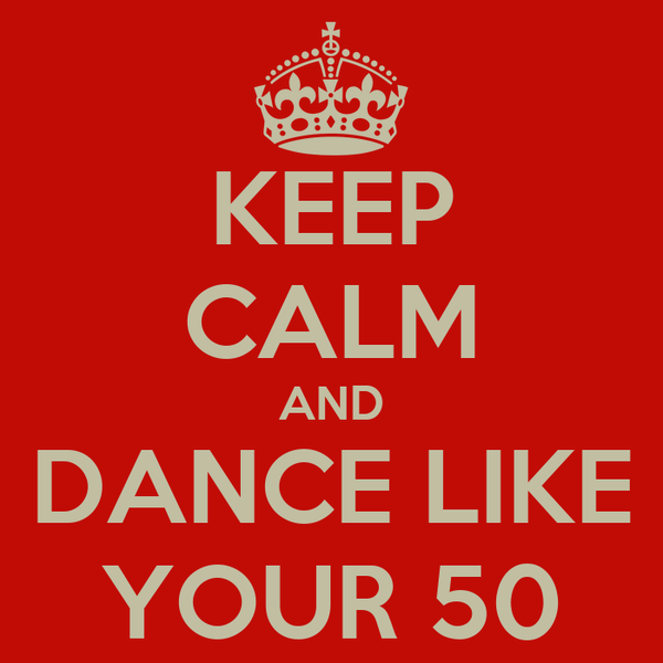 KEEP CALM AND DANCE LIKE YOUR 50