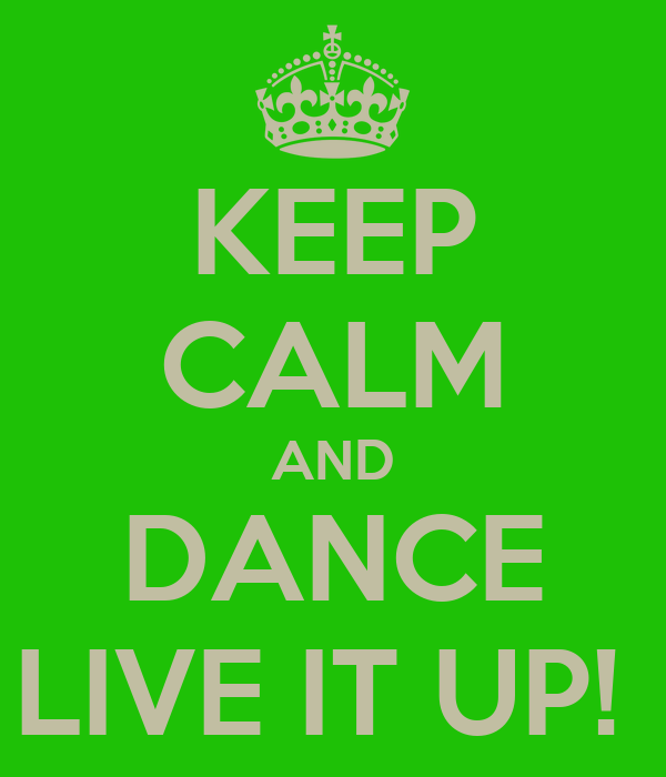 KEEP CALM AND DANCE LIVE IT UP!