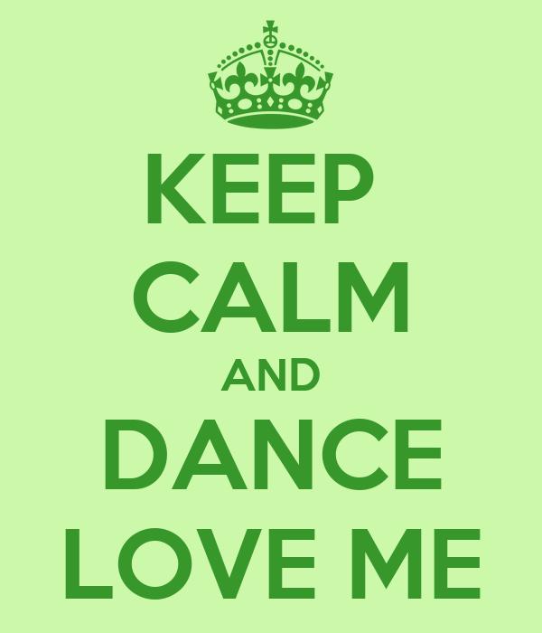 KEEP  CALM AND DANCE LOVE ME