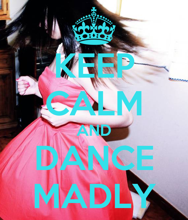 KEEP CALM AND DANCE MADLY