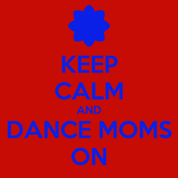 KEEP CALM AND DANCE MOMS ON