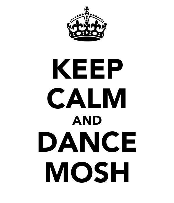 KEEP CALM AND DANCE MOSH