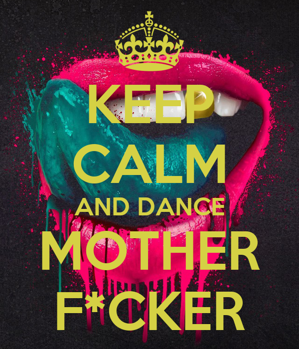 KEEP CALM AND DANCE MOTHER F*CKER