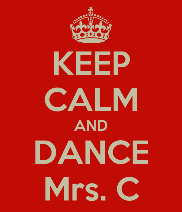 KEEP CALM AND DANCE Mrs. C