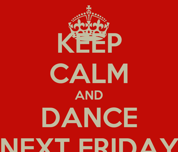 KEEP CALM AND DANCE NEXT FRIDAY