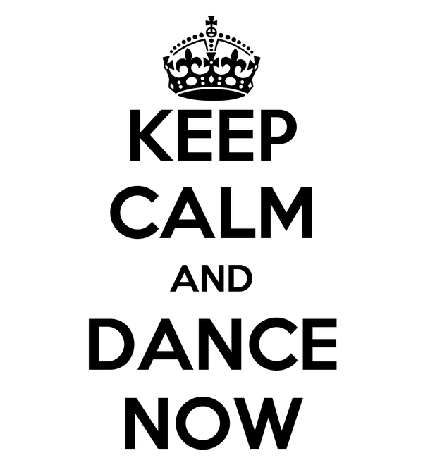 KEEP CALM AND DANCE NOW