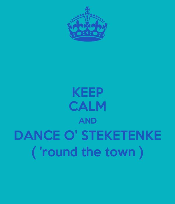 KEEP CALM AND DANCE O' STEKETENKE ( 'round the town )