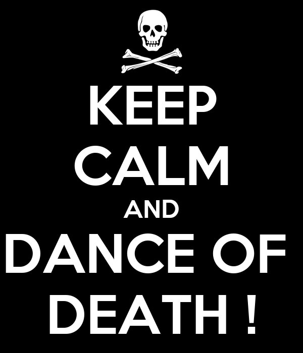 KEEP CALM AND DANCE OF  DEATH !