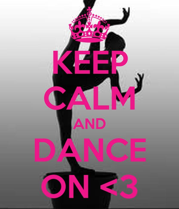KEEP CALM AND DANCE ON <3