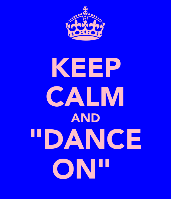 "KEEP CALM AND ""DANCE ON"""