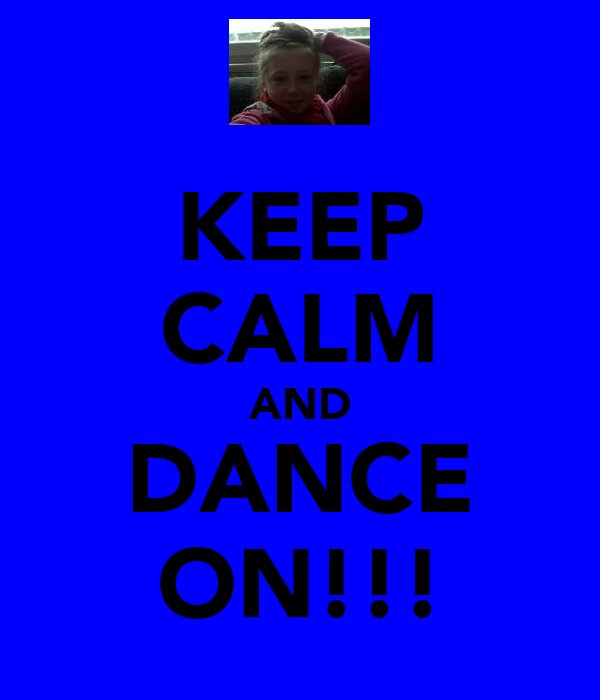 KEEP CALM AND DANCE ON!!!