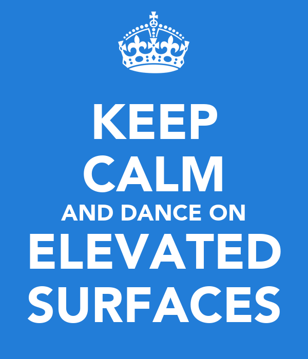 KEEP CALM AND DANCE ON ELEVATED SURFACES