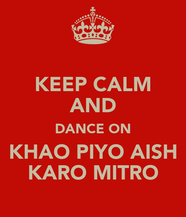 KEEP CALM AND DANCE ON KHAO PIYO AISH KARO MITRO