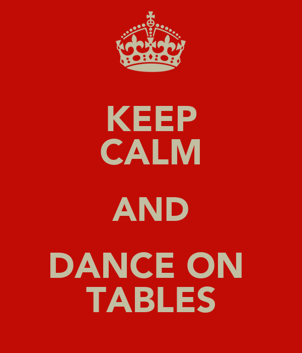 KEEP CALM AND DANCE ON  TABLES