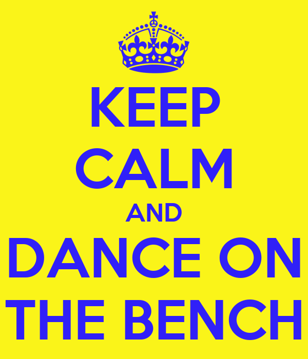 KEEP CALM AND DANCE ON THE BENCH