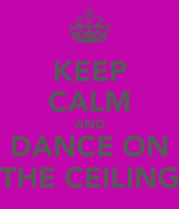 KEEP CALM AND DANCE ON THE CEILING