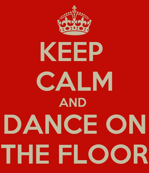 KEEP  CALM AND  DANCE ON THE FLOOR