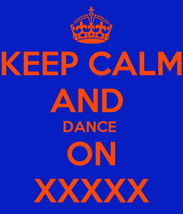 KEEP CALM AND  DANCE  ON XXXXX