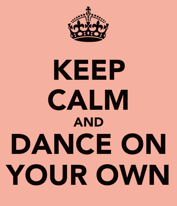 KEEP CALM AND DANCE ON YOUR OWN