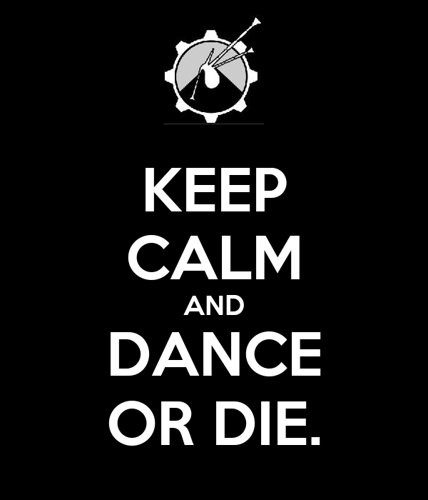 KEEP CALM AND DANCE OR DIE.