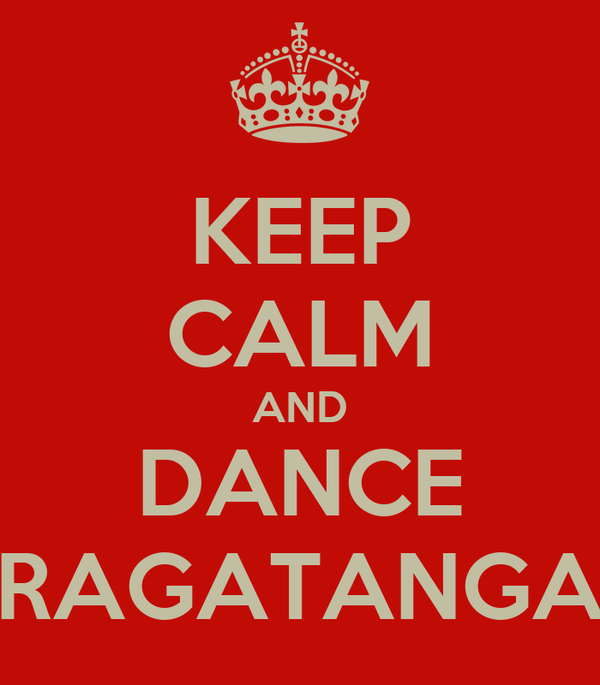 KEEP CALM AND DANCE RAGATANGA