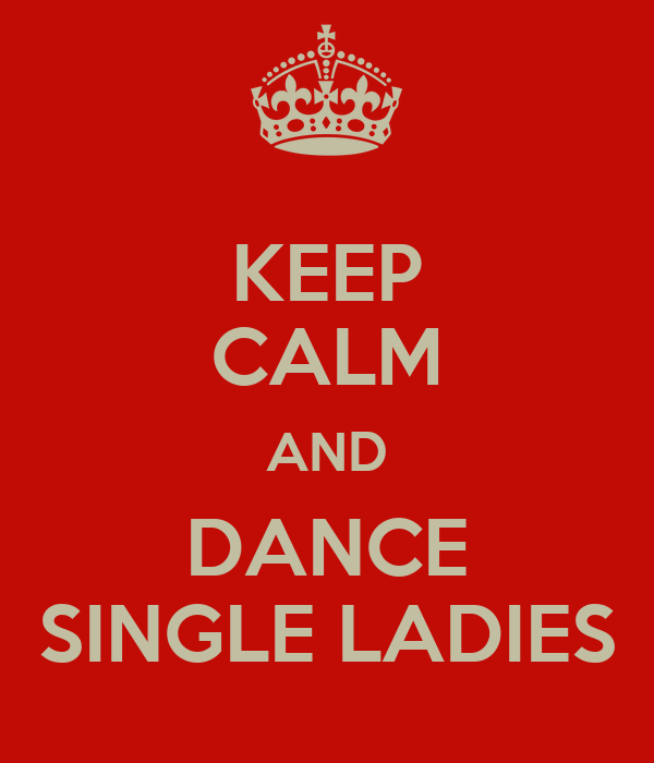 KEEP CALM AND DANCE SINGLE LADIES