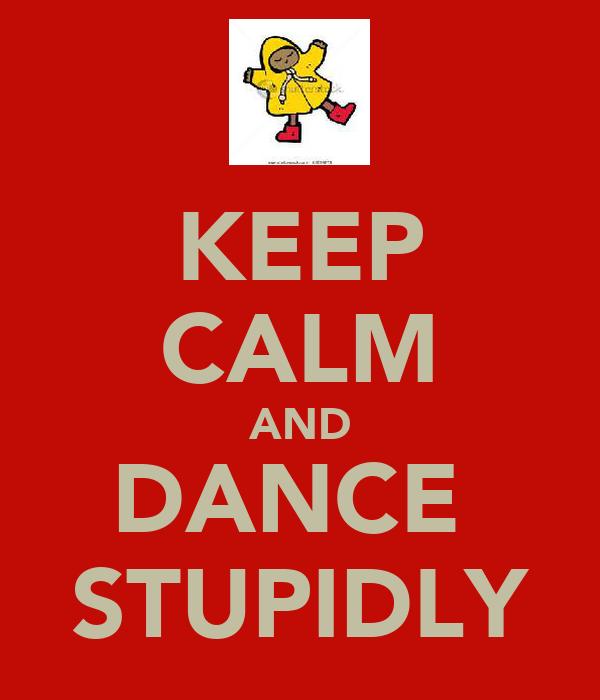 KEEP CALM AND DANCE  STUPIDLY