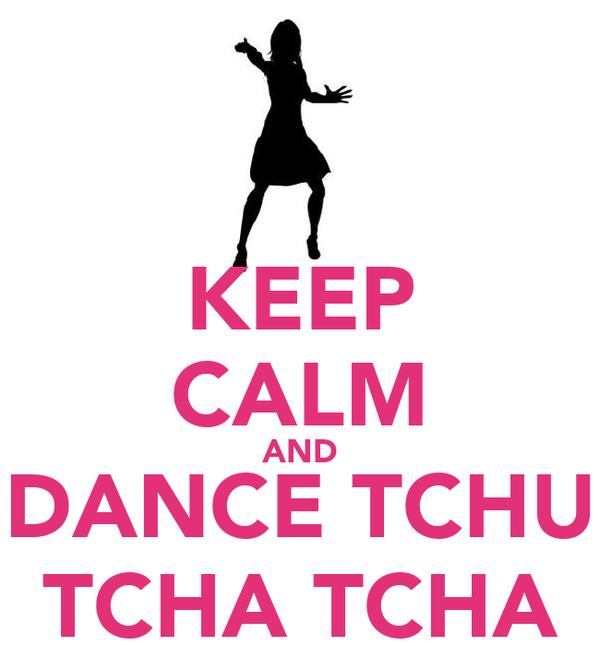 KEEP CALM AND DANCE TCHU TCHA TCHA