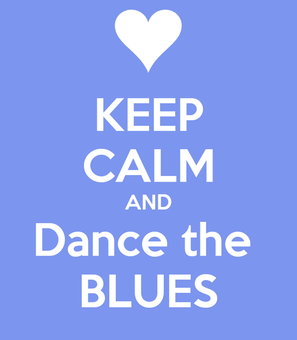KEEP CALM AND Dance the  BLUES
