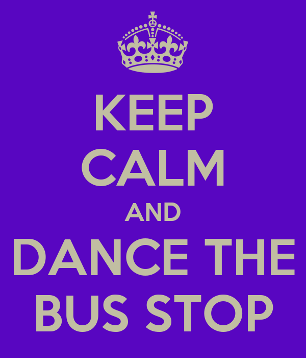KEEP CALM AND DANCE THE BUS STOP