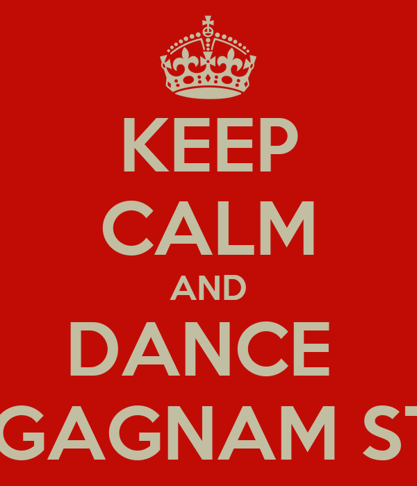KEEP CALM AND DANCE  THE GAGNAM STYLE