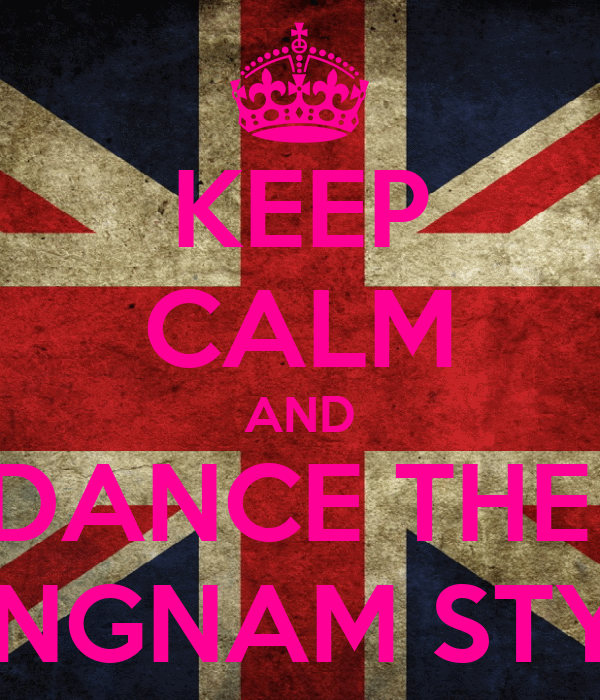 KEEP CALM AND DANCE THE  GANGNAM STYLE!