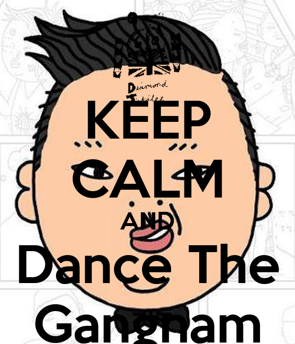 KEEP CALM AND Dance The Gangnam