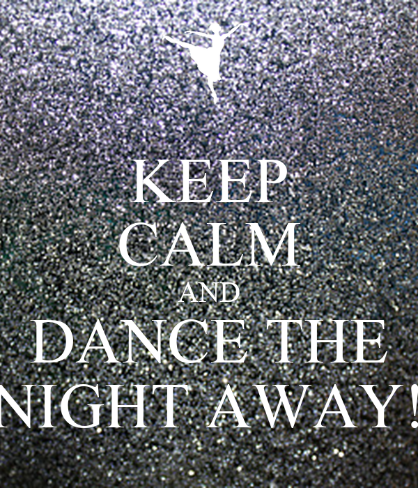 KEEP CALM AND DANCE THE NIGHT AWAY!
