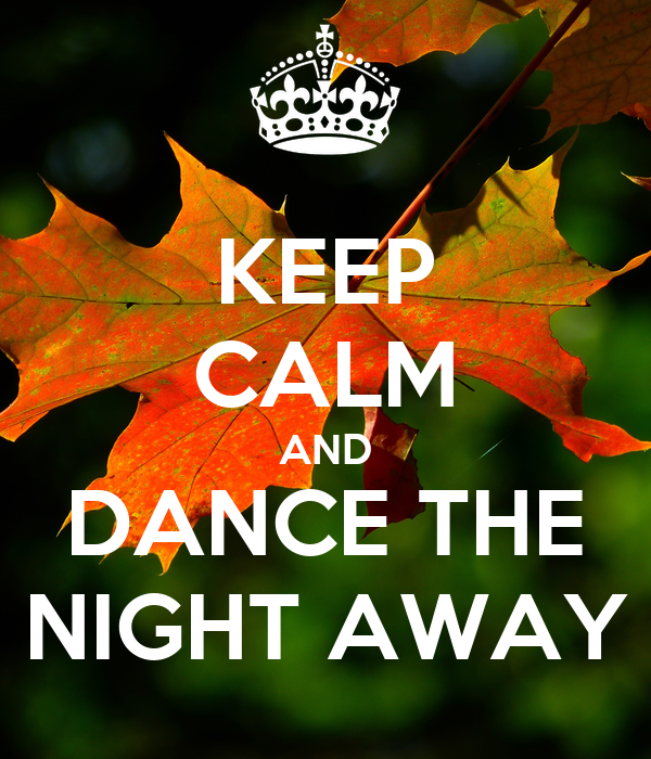 KEEP CALM AND DANCE THE NIGHT AWAY