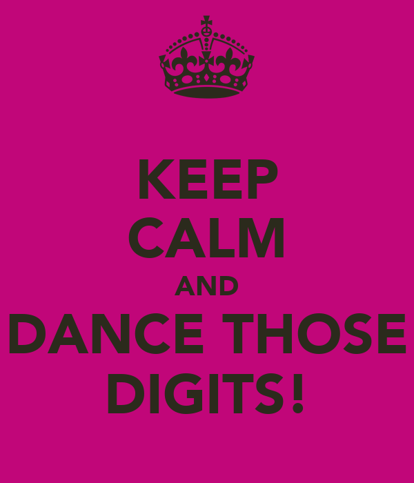 KEEP CALM AND DANCE THOSE DIGITS!