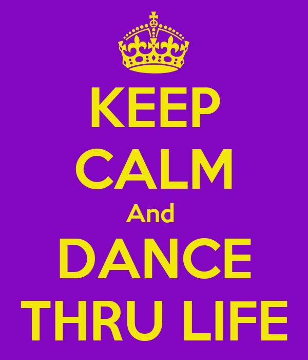 KEEP CALM And  DANCE THRU LIFE