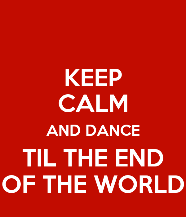 KEEP CALM AND DANCE TIL THE END OF THE WORLD
