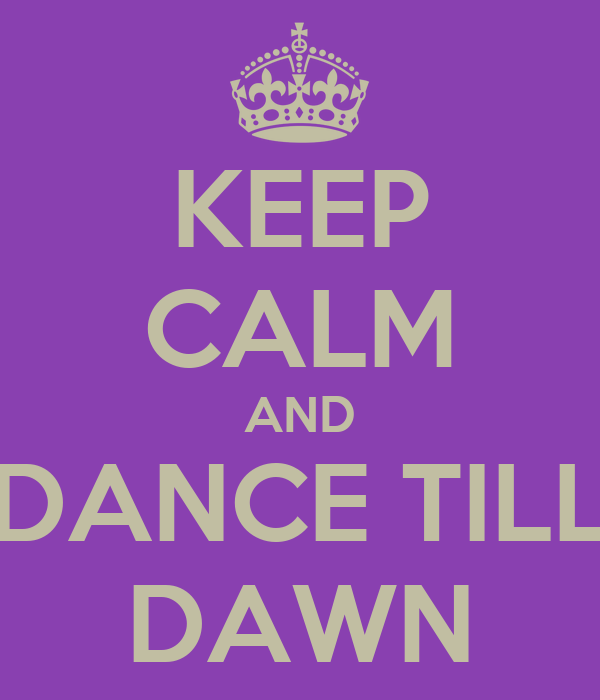 KEEP CALM AND DANCE TILL DAWN