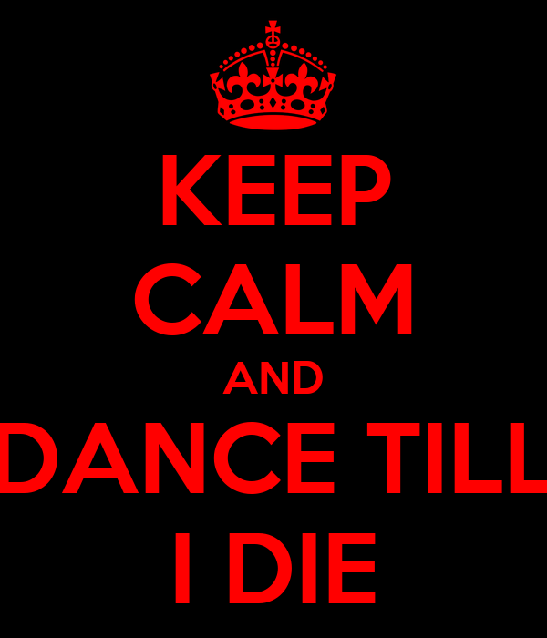 KEEP CALM AND DANCE TILL I DIE