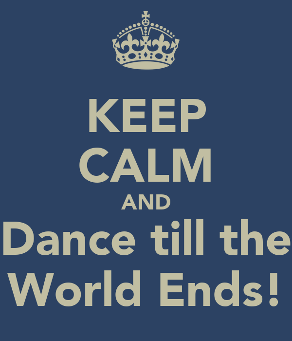 KEEP CALM AND Dance till the World Ends!