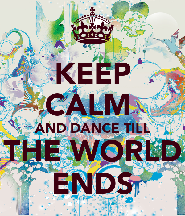 KEEP CALM  AND DANCE TILL THE WORLD ENDS