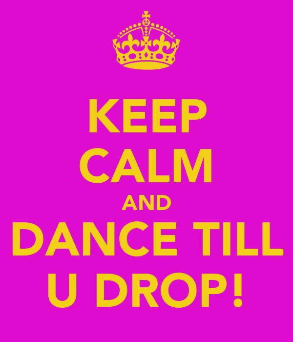 KEEP CALM AND DANCE TILL U DROP!